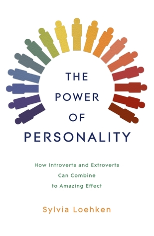 The Power of Personality: How Introverts and Extroverts Can Combine to Amazing Effect by Sylvia Loehken