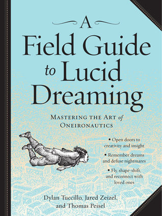 A Field Guide to Lucid Dreaming: Mastering the Art of Oneironautics by Dylan Tuccillo