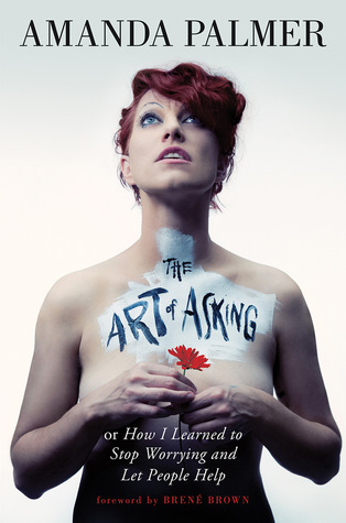 The Art of Asking; or, How I Learned to Stop Worrying and Let People Help by Amanda Palmer